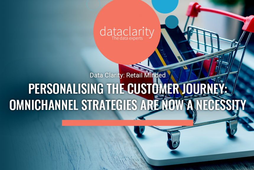 Personalising the Customer Journey: Omnichannel Strategies are now a necessity